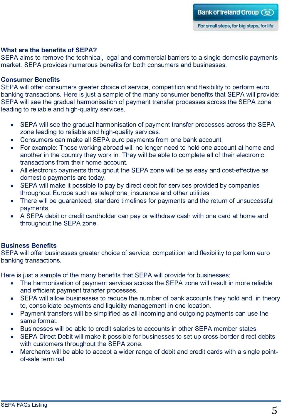 Here is just a sample of the many consumer benefits that SEPA will provide: SEPA will see the gradual harmonisation of payment transfer processes across the SEPA zone leading to reliable and