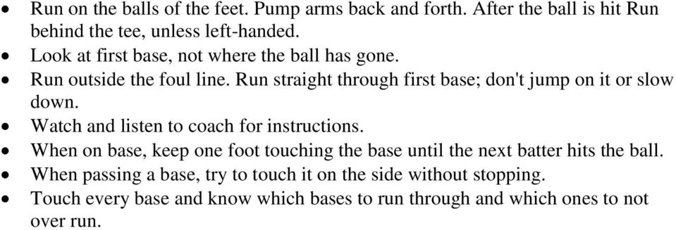 Run straight through first base; don't jump on it or slow down. Watch and listen to coach for instructions.