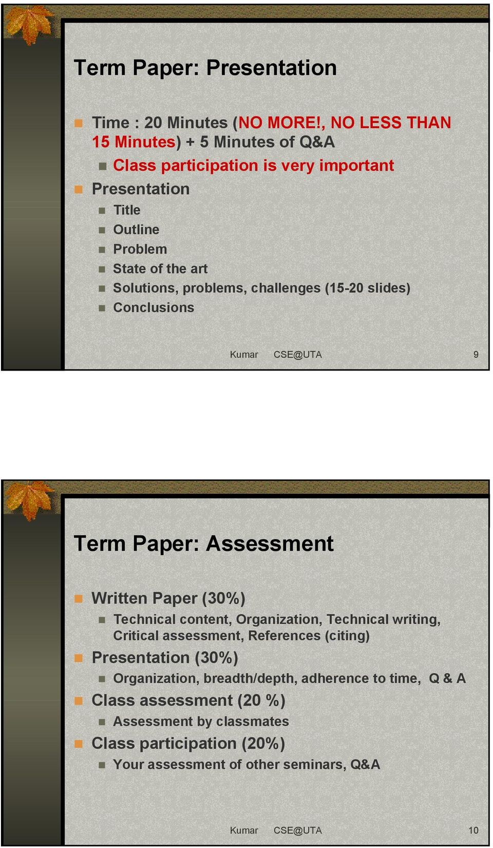 problems, challenges (15-20 slides) Conclusions Kumar CSE@UTA 9 Term Paper: Assessment Written Paper (30%) Technical content, Organization, Technical