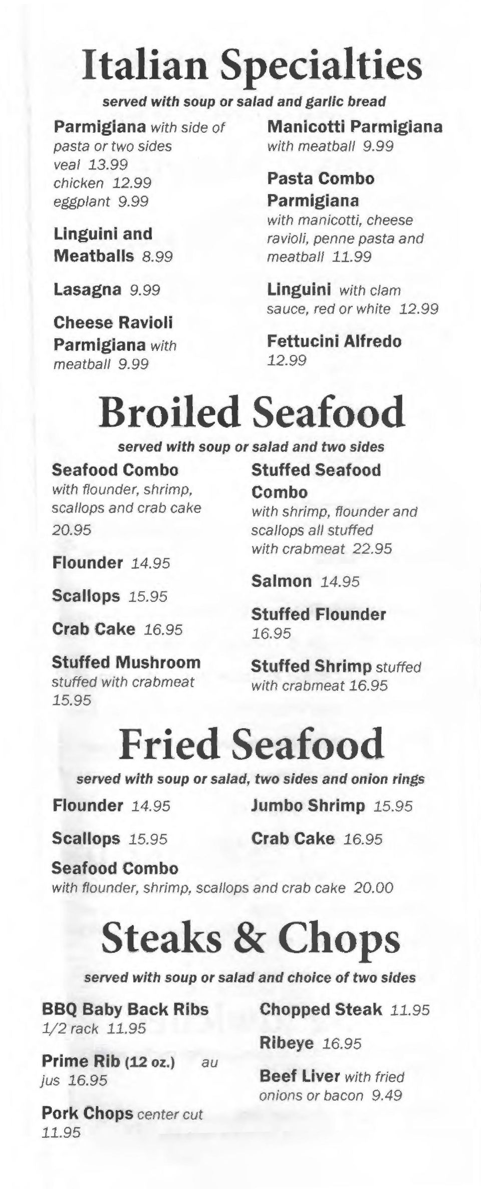 99 Llnguini with clam sauce, red or white 12.99 Fettuclnl Alfredo 12.99 Broiled Seafood served with soup or salad and two sides Seafood Combo with flounder, shrimp, scallops and crab cake 20.