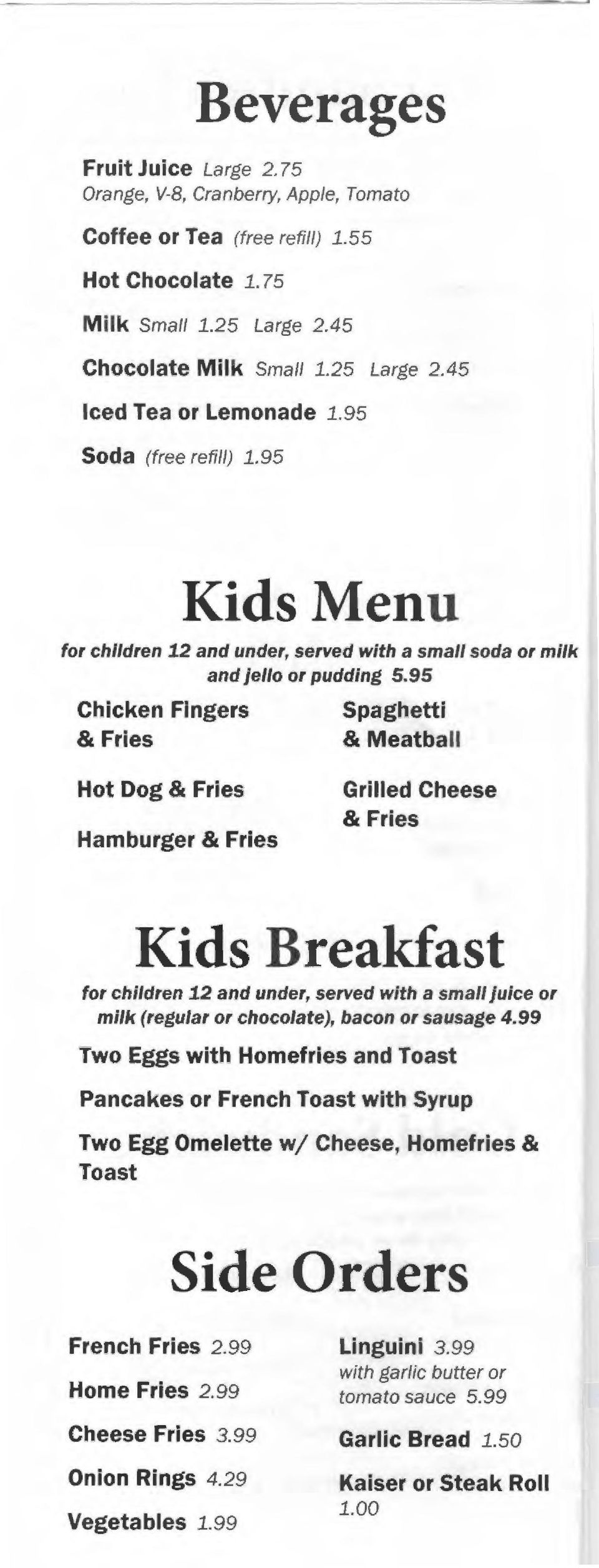 95 Chicken Fingers & Fries Spaghetti & Meatball Hot Dog & Fries Hamburger & Fries Grilled Cheese & Fries Kids Breakfast for children 12 and under, served with a small juice or milk (regular or
