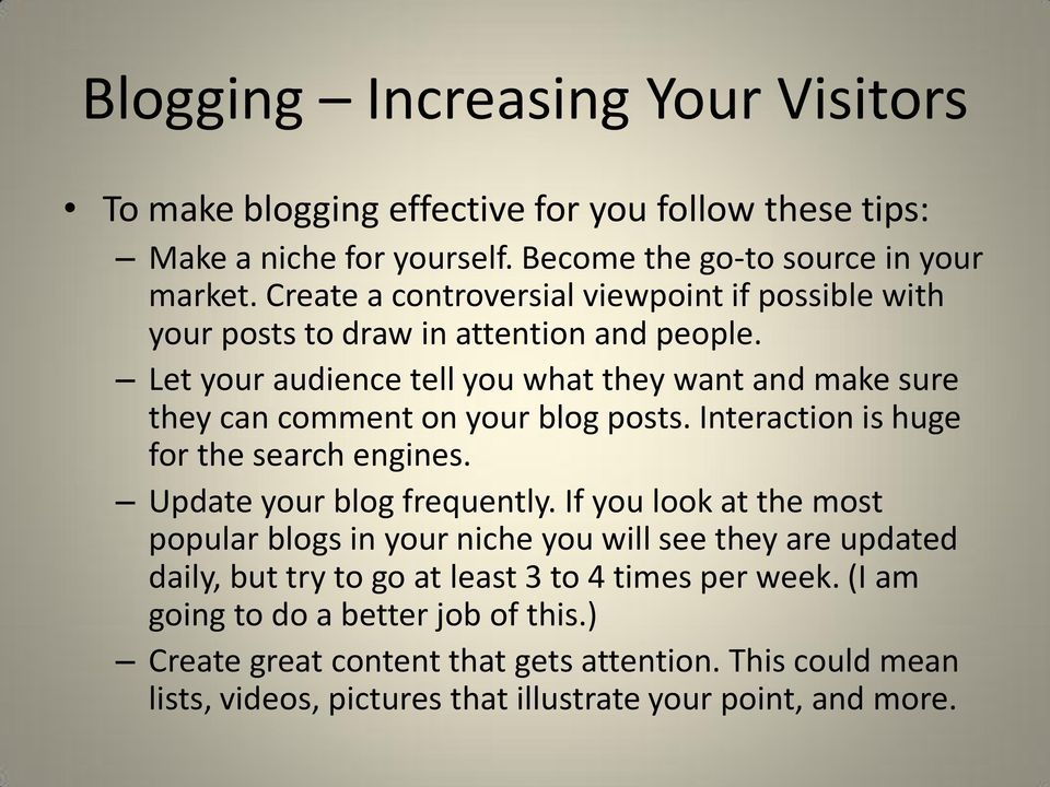 Let your audience tell you what they want and make sure they can comment on your blog posts. Interaction is huge for the search engines. Update your blog frequently.