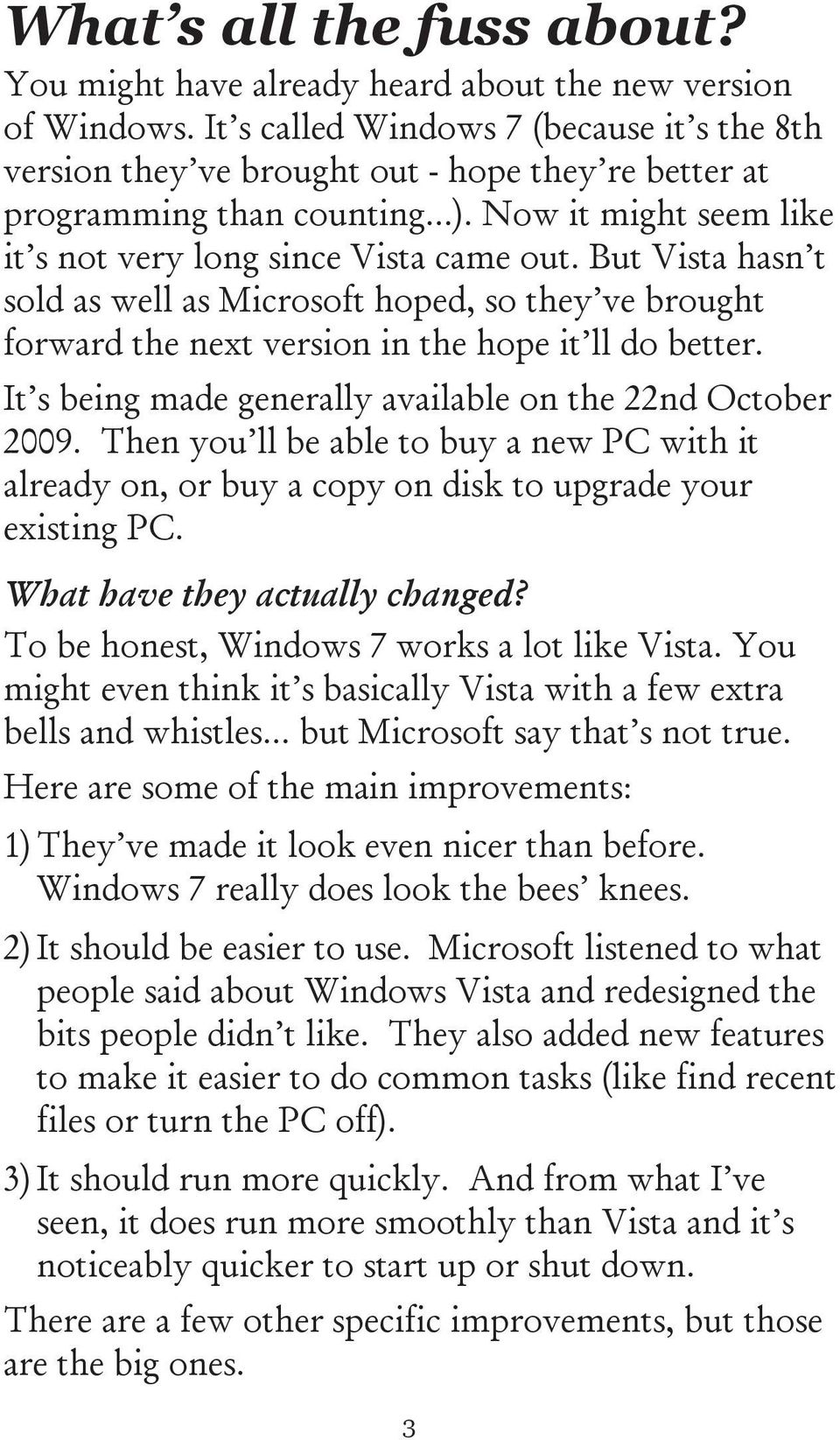 But Vista hasn t sold as well as Microsoft hoped, so they ve brought forward the next version in the hope it ll do better. It s being made generally available on the 22nd October 2009.