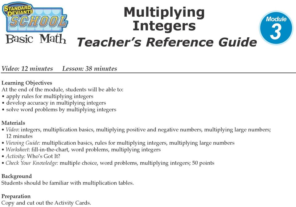 minutes Viewing Guide: multiplication basics, rules for multiplying integers, multiplying large numbers Worksheet: fill-in-the-chart, word problems, multiplying integers Activity: Who s Got It?