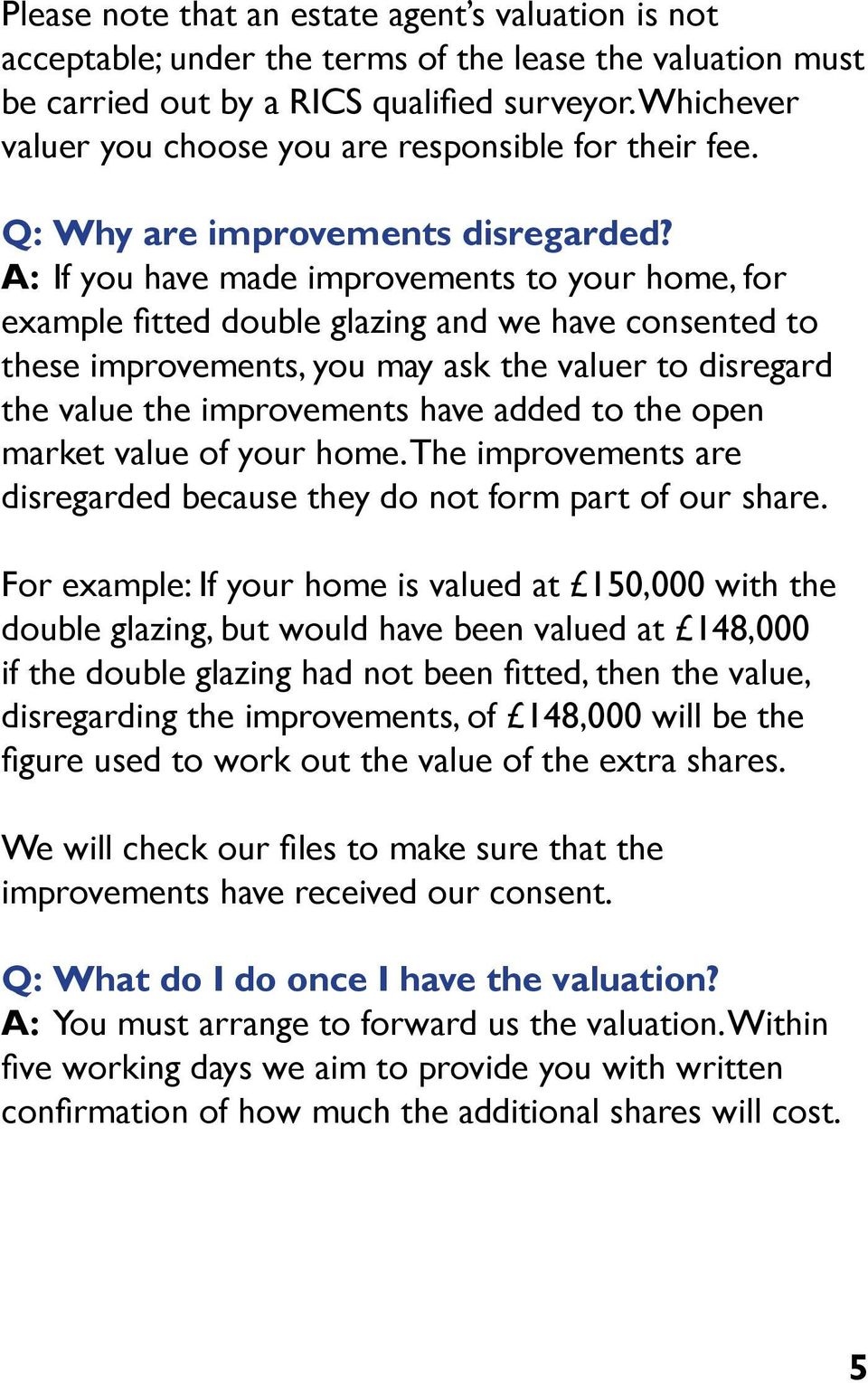 A: If you have made improvements to your home, for example fitted double glazing and we have consented to these improvements, you may ask the valuer to disregard the value the improvements have added