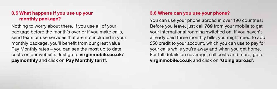 rates you can see the most up to date costs on our website. Just go to virginmobile.co.uk/ paymonthly and click on Pay Monthly tariff. 3.6 Where can you use your phone?