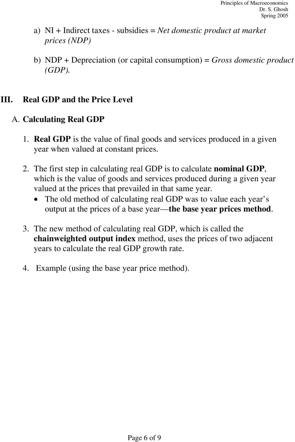 The first step in calculating real GDP is to calculate nominal GDP, which is the value of goods and services produced during a given year valued at the prices that prevailed in that same year.