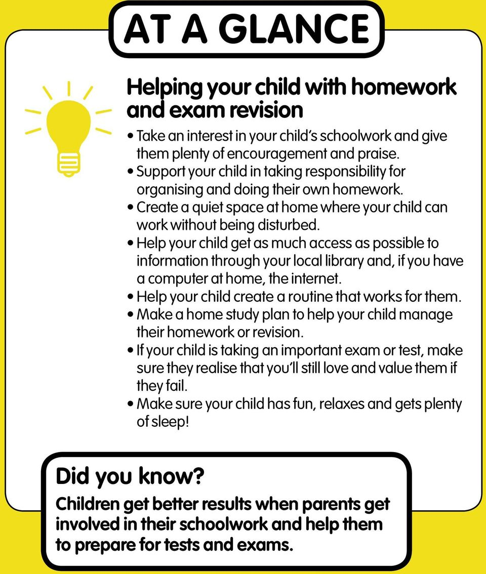 Help your child get as much access as possible to information through your local library and, if you have a computer at home, the internet. Help your child create a routine that works for them.