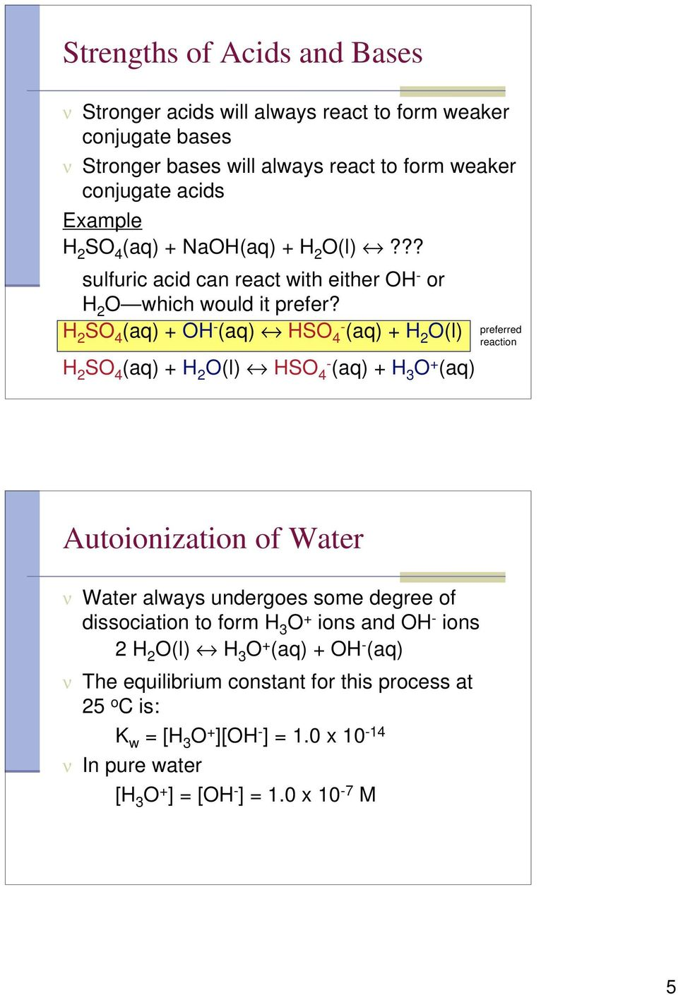 H 2 SO 4 (aq) + OH - (aq) HSO 4- (aq) + H 2 O(l) H 2 SO 4 (aq) + H 2 O(l) HSO 4- (aq) + H 3 O + (aq) preferred reaction Autoionization of Water ν Water always undergoes some