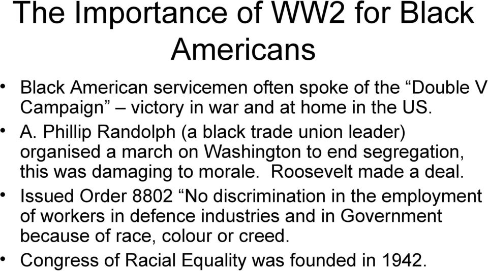 Phillip Randolph (a black trade union leader) organised a march on Washington to end segregation, this was damaging to