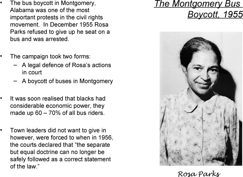 The Montgomery Bus Boycott, 1955 The campaign took two forms: A legal defence of Rosa s actions in court A boycott of buses in Montgomery It was soon realised