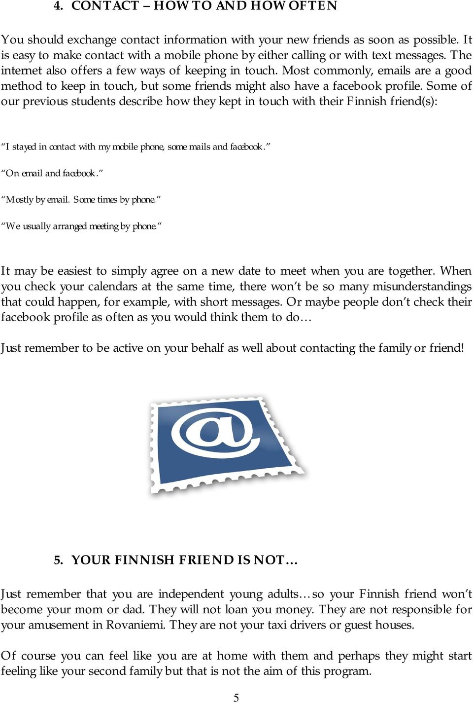 Most commonly, emails are a good method to keep in touch, but some friends might also have a facebook profile.