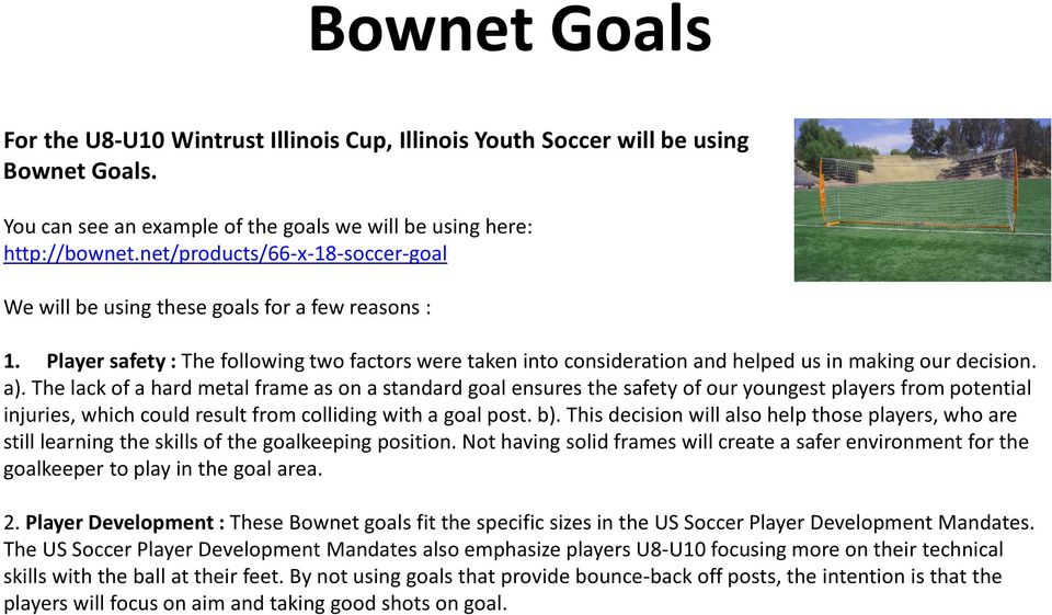 The lack of a hard metal frame as on a standard goal ensures the safety of our youngest players from potential injuries, which could result from colliding with a goal post. b).