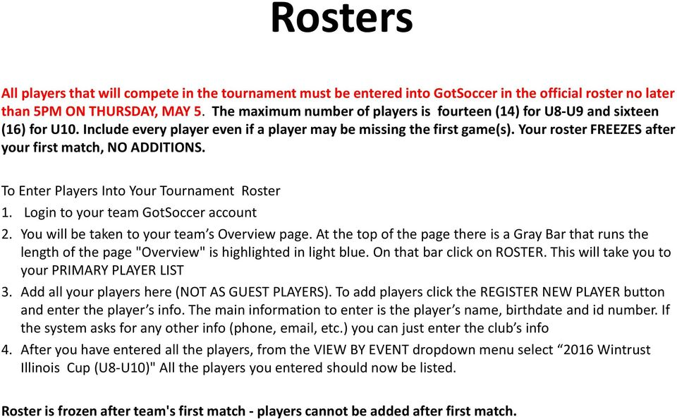 Your roster FREEZES after your first match, NO ADDITIONS. To Enter Players Into Your Tournament Roster 1. Login to your team GotSoccer account 2. You will be taken to your team s Overview page.
