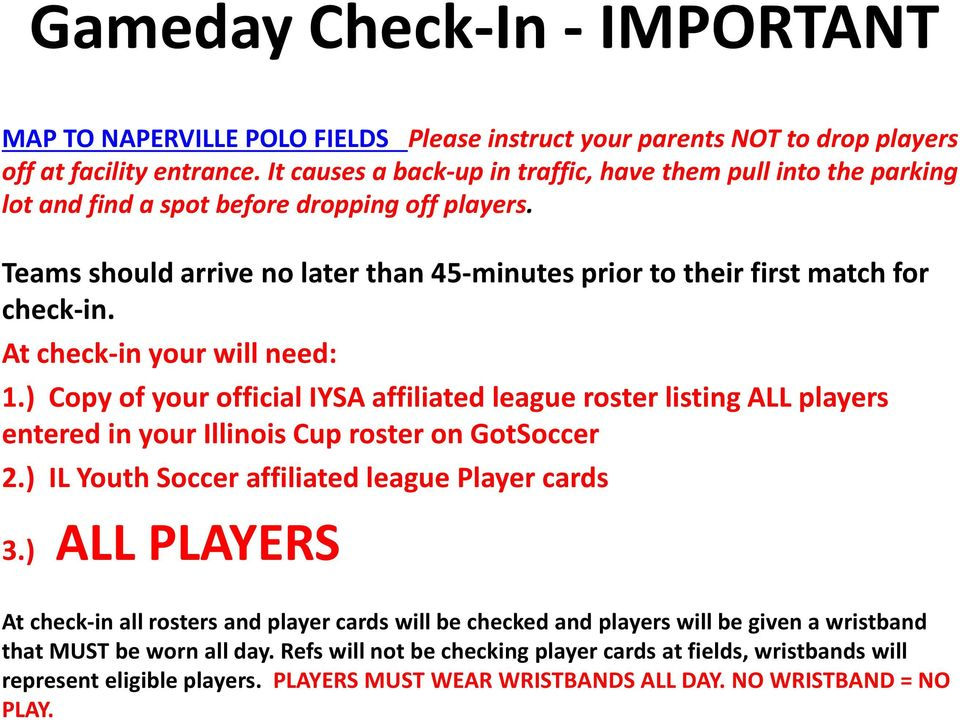 At check-in your will need: 1.) Copy of your official IYSA affiliated league roster listing ALL players entered in your Illinois Cup roster on GotSoccer 2.