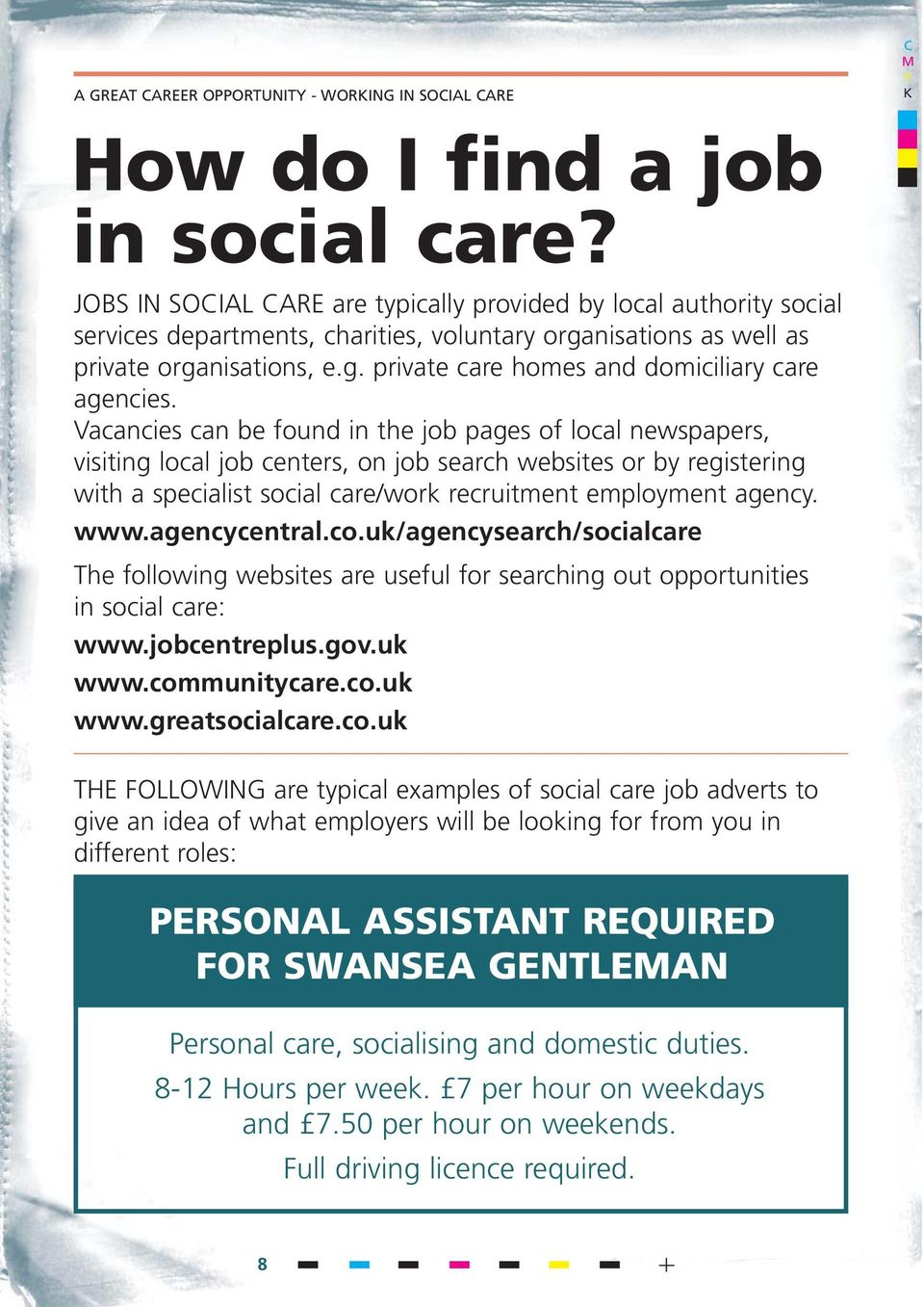 Vacancies can be found in the job pages of local newspapers, visiting local job centers, on job search websites or by registering with a specialist social care/work recruitment employment agency. www.