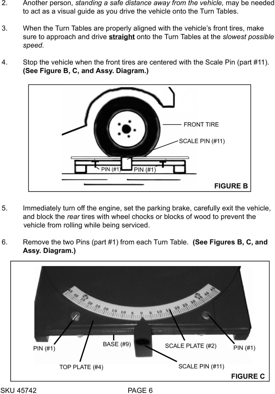 Stop the vehicle when the front tires are centered with the Scale Pin (part #11). (See Figure B, C, and Assy. Diagram.) FRONT TIRE SCALE PIN (#11) PIN (#1) PIN (#1) FIGURE B 5.