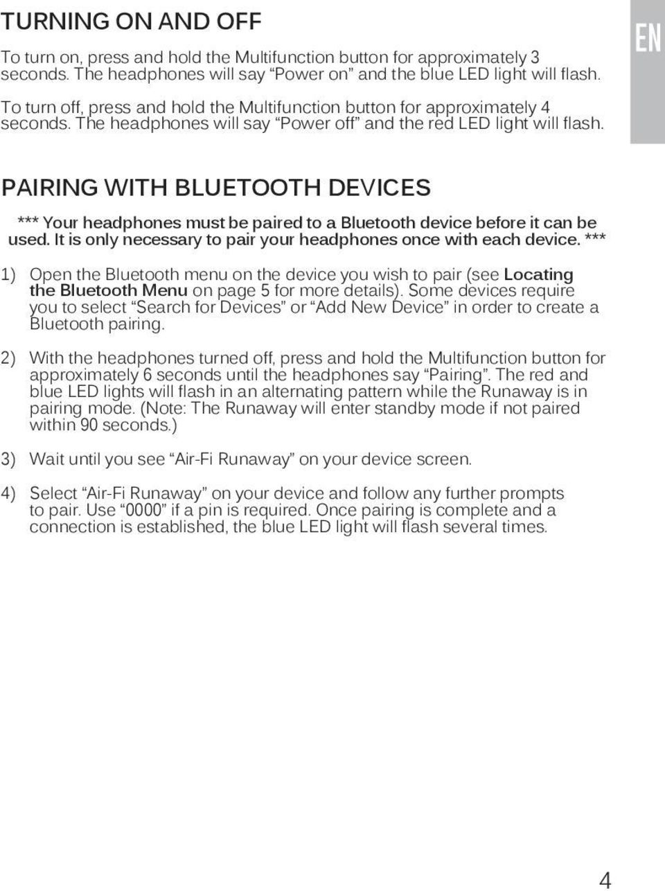 PAIRING WITH BLUETOOTH DEVICES *** Your headphones must be paired to a Bluetooth device before it can be used. It is only necessary to pair your headphones once with each device.