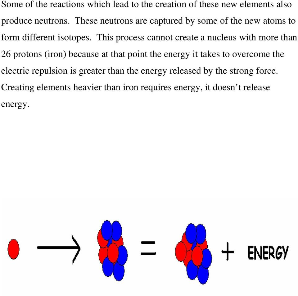 This process cannot create a nucleus with more than 26 protons (iron) because at that point the energy it takes to