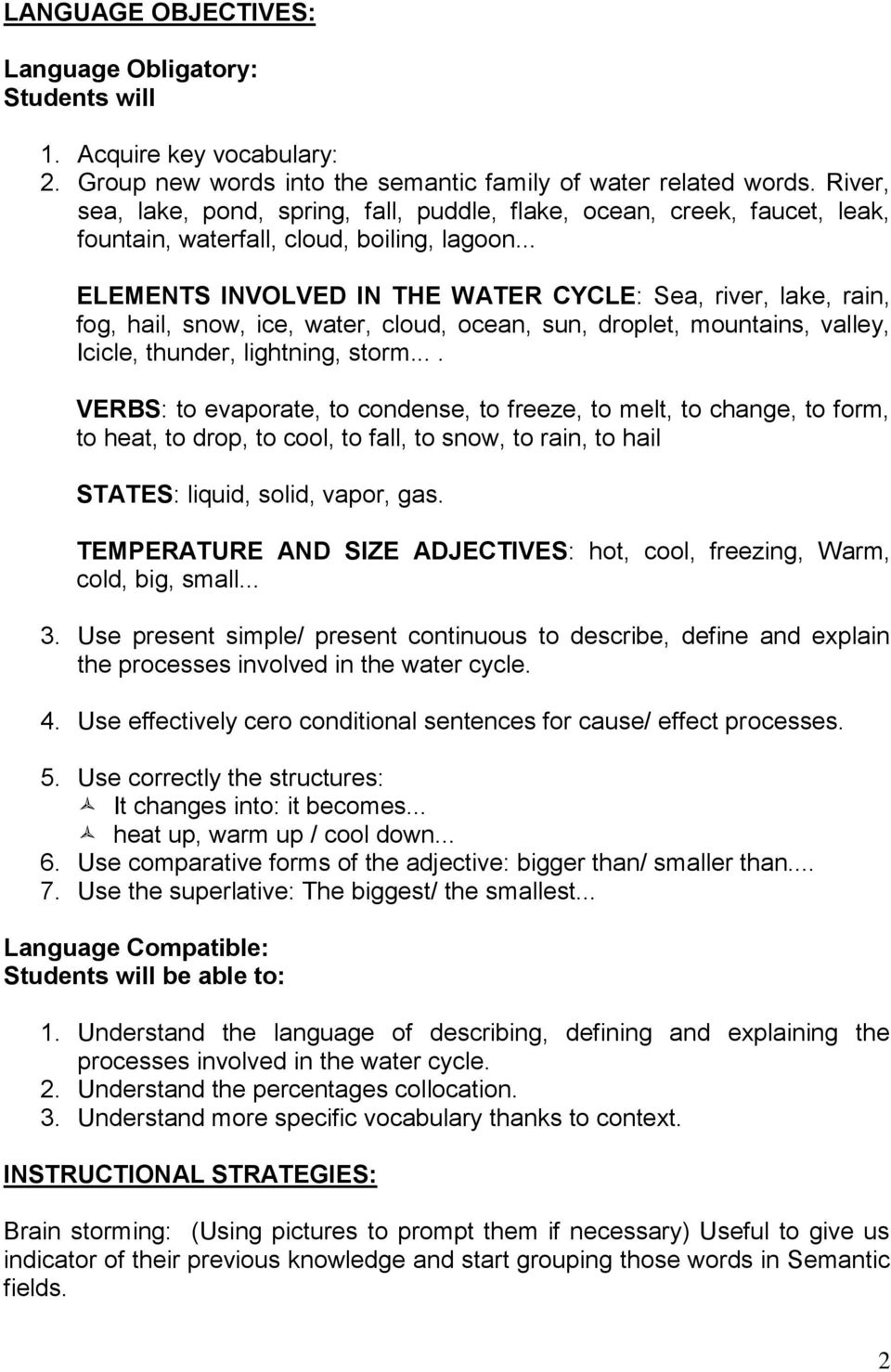 .. ELEMENTS INVOLVED IN THE WATER CYCLE: Sea, river, lake, rain, fog, hail, snow, ice, water, cloud, ocean, sun, droplet, mountains, valley, Icicle, thunder, lightning, storm.