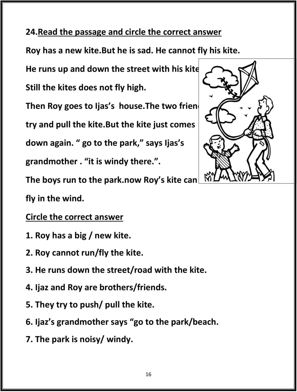 go to the park, says Ijas s grandmother. it is windy there.. The boys run to the park.now Roy s kite can fly in the wind. Circle the correct answer 1. Roy has a big / new kite.