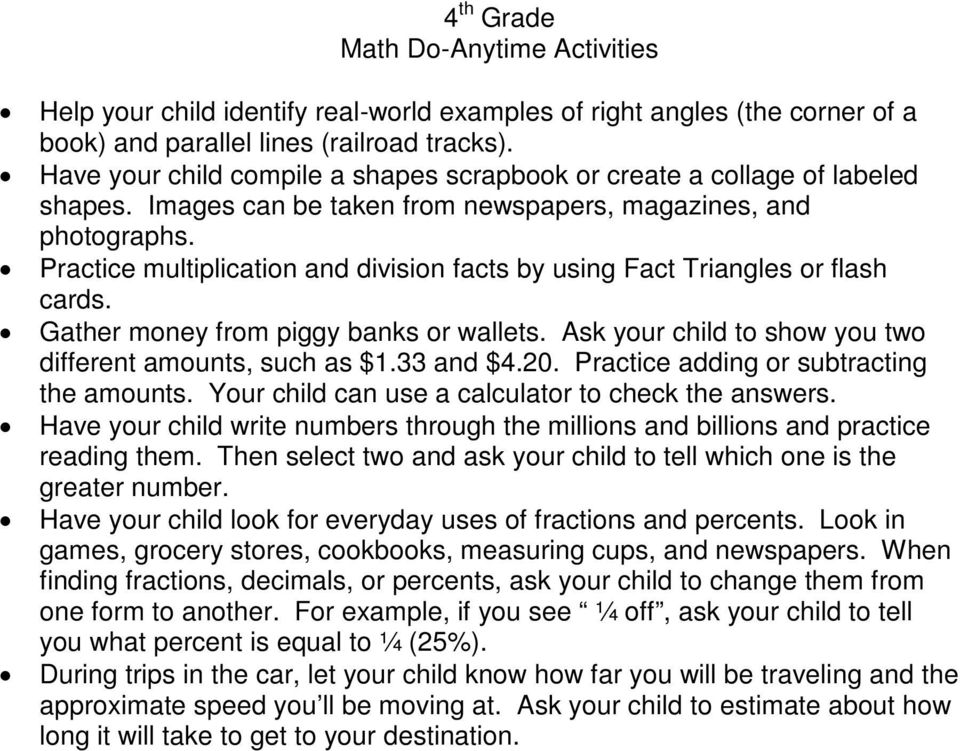 Practice multiplication and division facts by using Fact Triangles or flash cards. Gather money from piggy banks or wallets. Ask your child to show you two different amounts, such as $1.33 and $4.20.