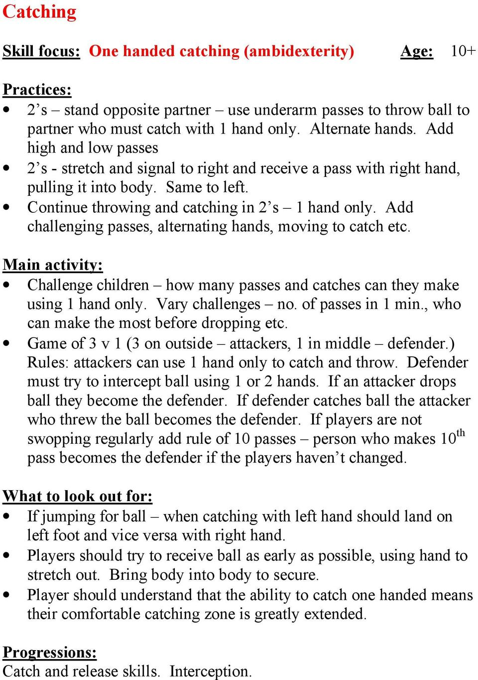 Add challenging passes, alternating hands, moving to catch etc. Challenge children how many passes and catches can they make using 1 hand only. Vary challenges no. of passes in 1 min.