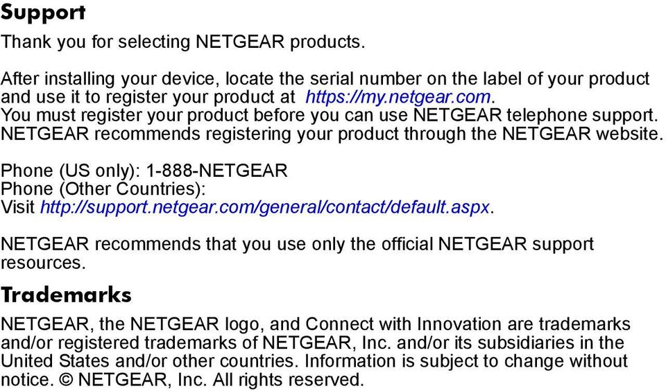 Phone (US only): 1-888-NETGEAR Phone (Other Countries): Visit http://support.netgear.com/general/contact/default.aspx. NETGEAR recommends that you use only the official NETGEAR support resources.