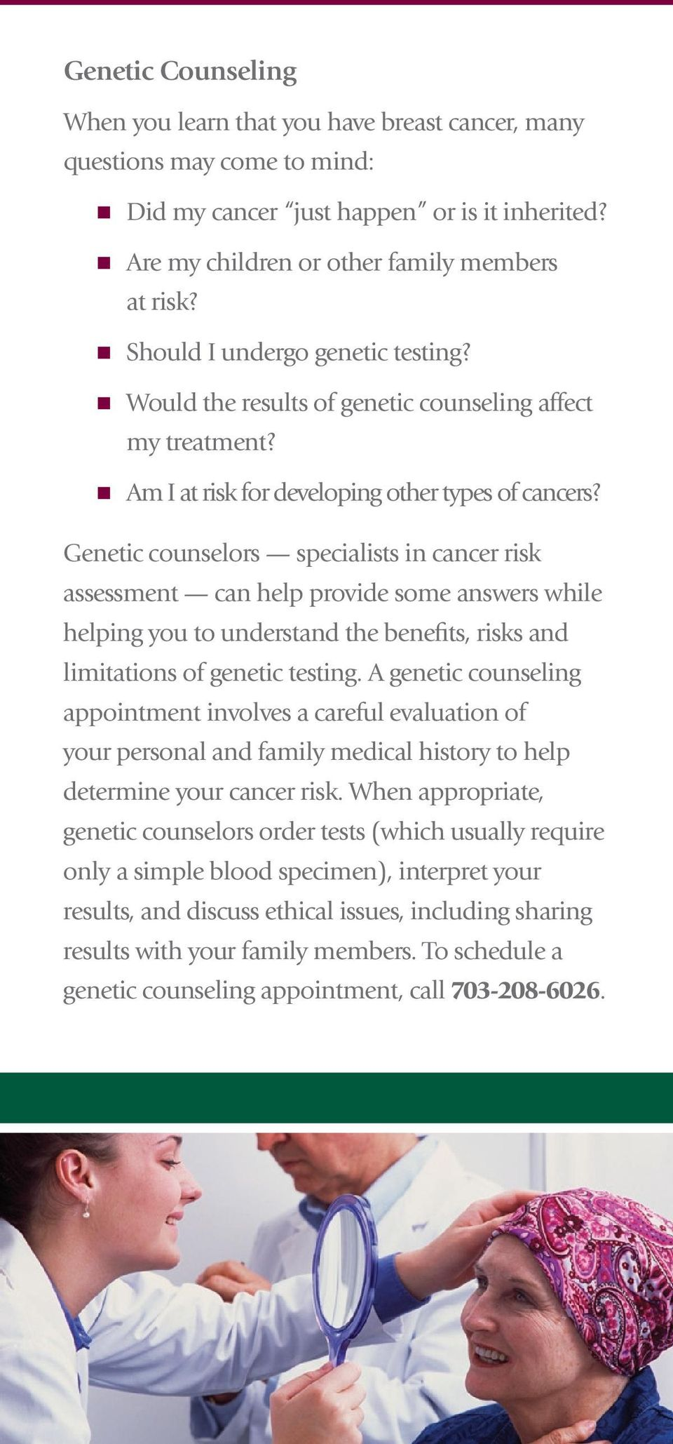Genetic counselors specialists in cancer risk assessment can help provide some answers while helping you to understand the benefits, risks and limitations of genetic testing.
