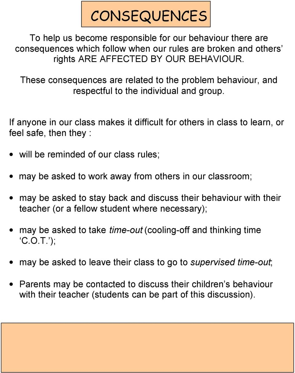 If anyone in our class makes it difficult for others in class to learn, or feel safe, then they : will be reminded of our class rules; may be asked to work away from others in our classroom; may be