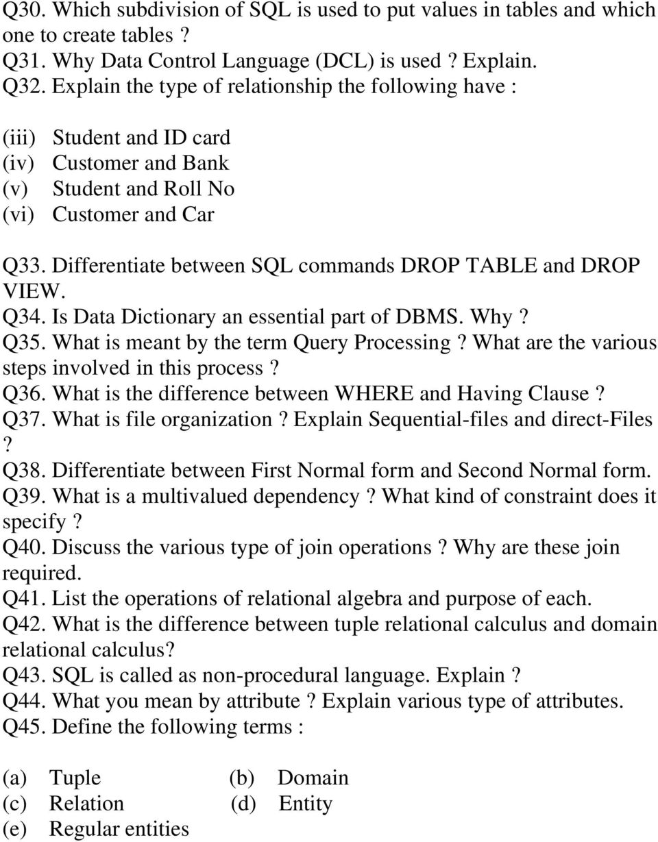 Differentiate between SQL commands DROP TABLE and DROP VIEW. Q34. Is Data Dictionary an essential part of DBMS. Why? Q35. What is meant by the term Query Processing?