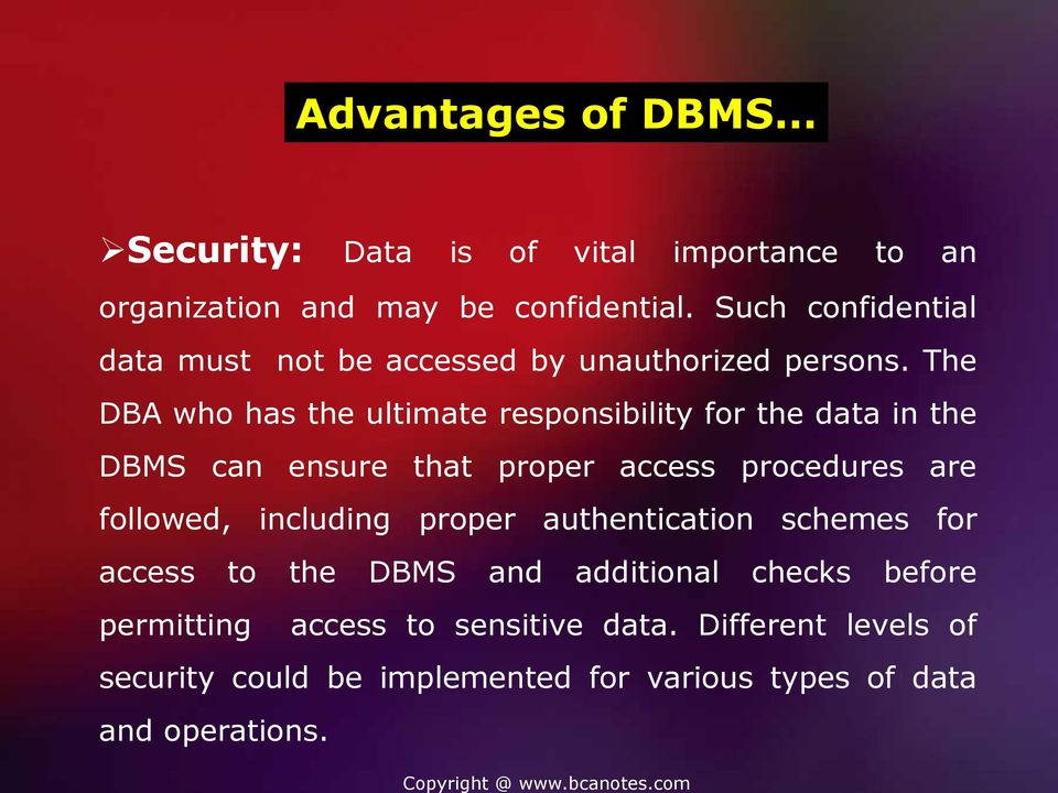 The DBA who has the ultimate responsibility for the data in the DBMS can ensure that proper access procedures are followed,