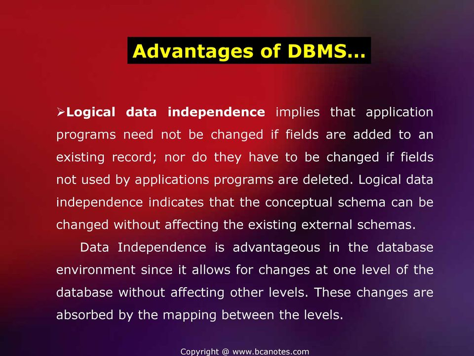 Logical data independence indicates that the conceptual schema can be changed without affecting the existing external schemas.