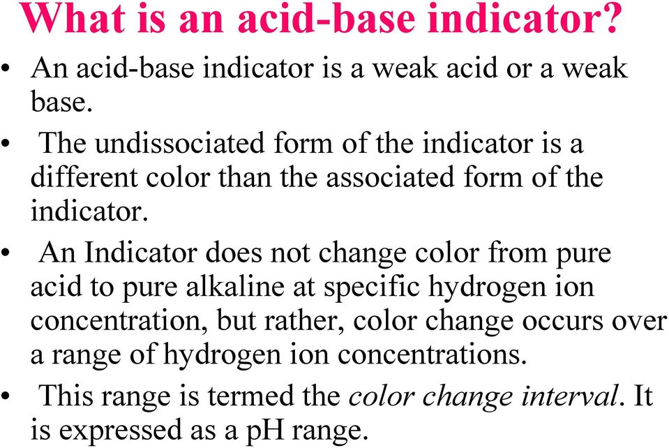 An Indicator does not change color from pure acid to pure alkaline at specific hydrogen ion concentration, but