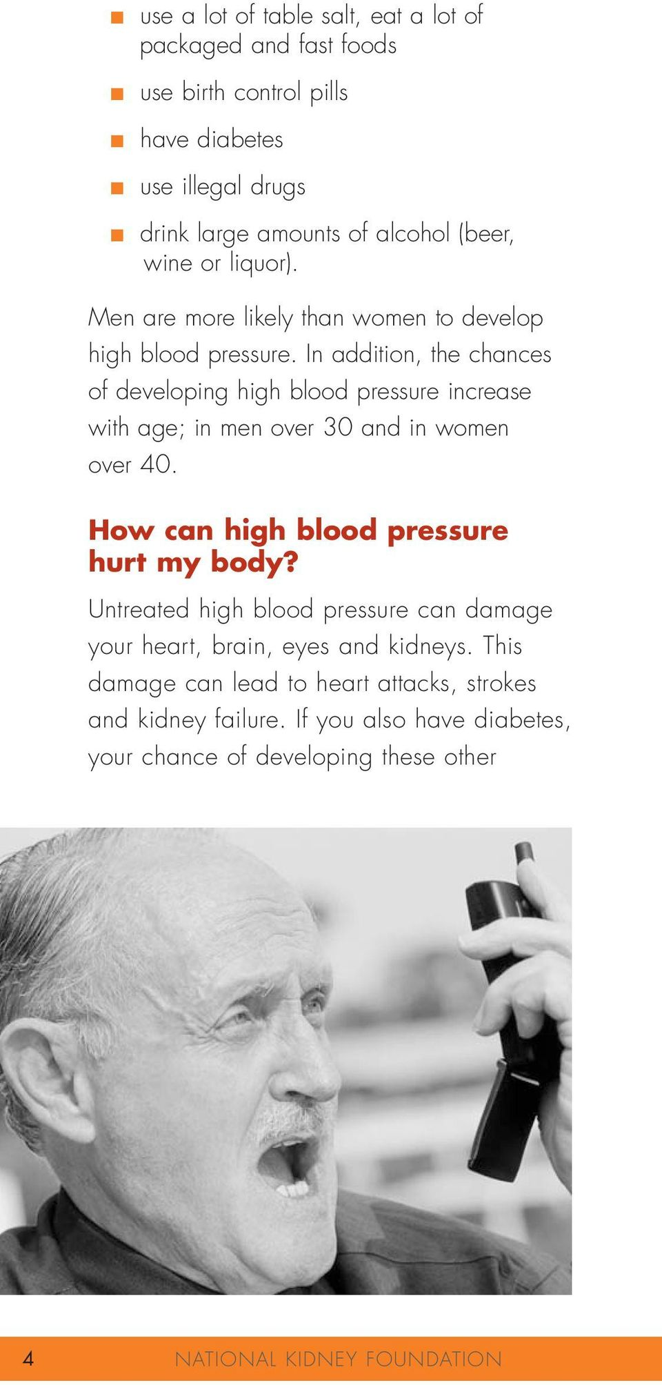 In addition, the chances of developing high blood pressure increase with age; in men over 30 and in women over 40. How can high blood pressure hurt my body?