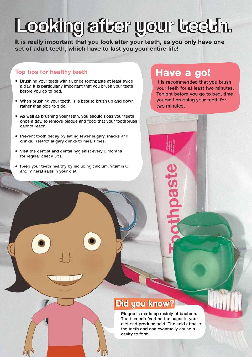 When brushing your teeth, it is best to brush up and down rather than side to side. Have a go! It is recommended that you brush your teeth for at least two minutes.