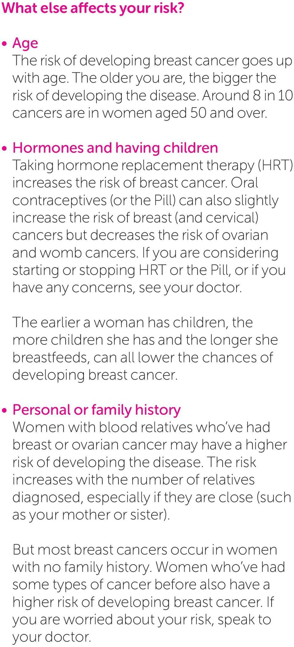 Oral contraceptives (or the Pill) can also slightly increase the risk of breast (and cervical) cancers but decreases the risk of ovarian and womb cancers.