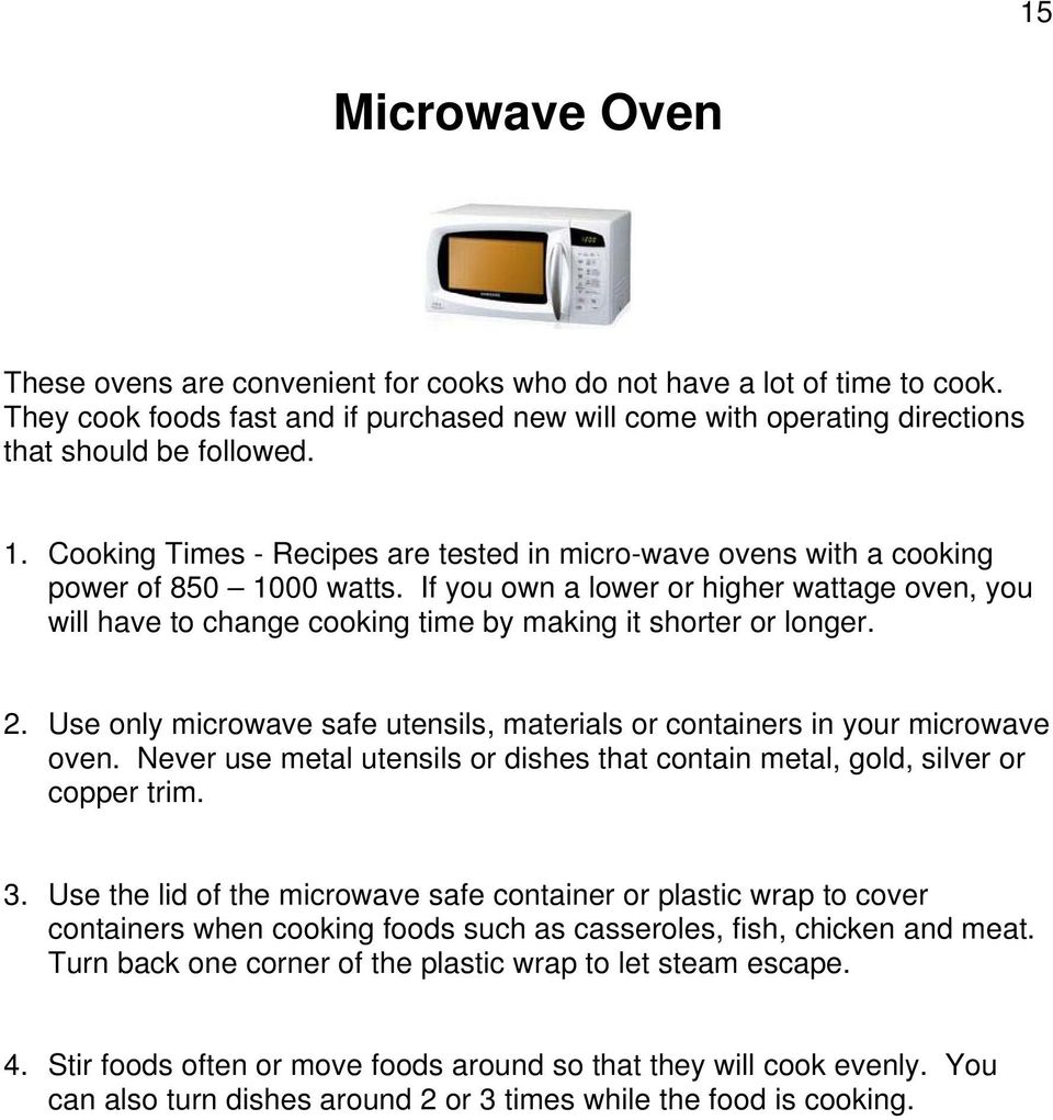 If you own a lower or higher wattage oven, you will have to change cooking time by making it shorter or longer. 2. Use only microwave safe utensils, materials or containers in your microwave oven.