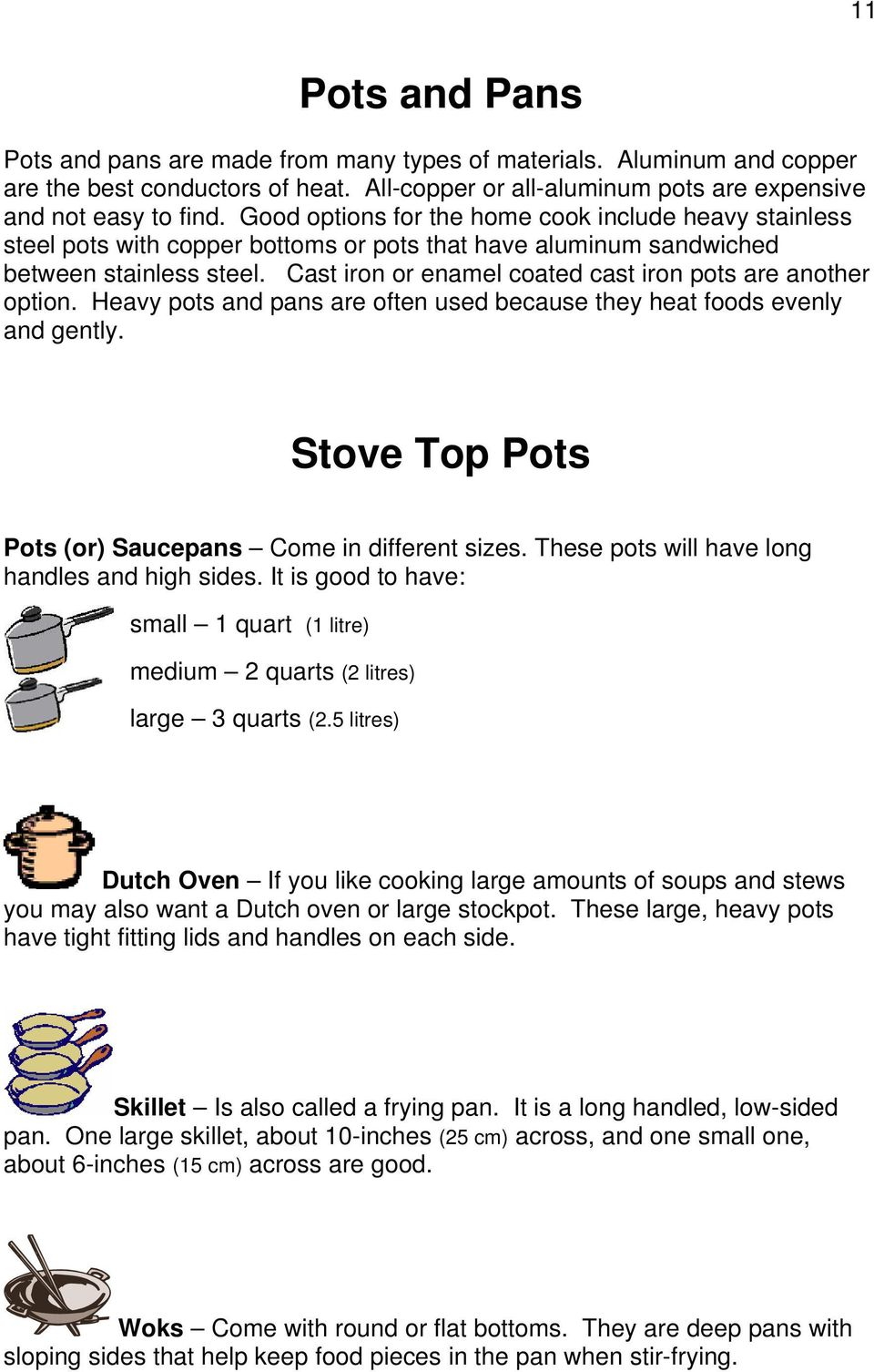 Cast iron or enamel coated cast iron pots are another option. Heavy pots and pans are often used because they heat foods evenly and gently. Stove Top Pots Pots (or) Saucepans Come in different sizes.