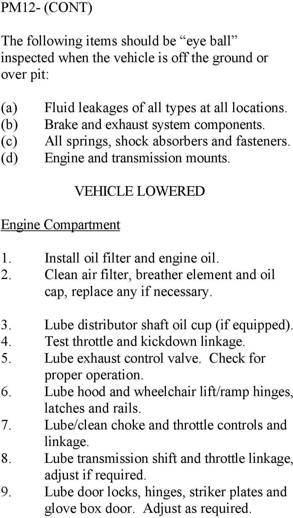 Clean air filter, breather element and oil cap, replace any if necessary. 3. Lube distributor shaft oil cup (if equipped). 4. Test throttle and kickdown linkage. 5. Lube exhaust control valve.