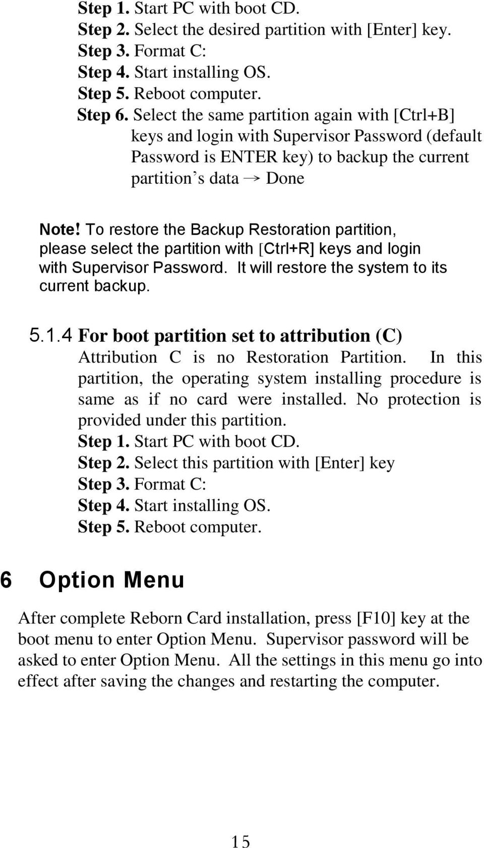 To restore the Backup Restoration partition, please select the partition with [Ctrl+R] keys and login with Supervisor Password. It will restore the system to its current backup. 5.1.