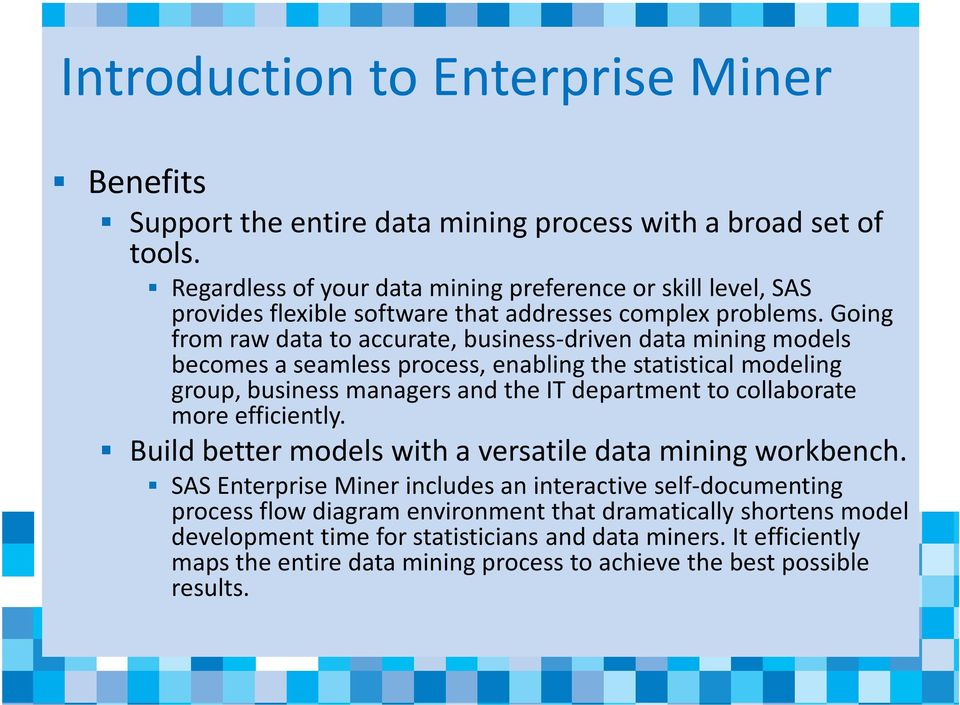 Going from raw data to accurate, business-driven data mining models becomes a seamless process, enabling the statistical modeling group, business managers and the IT department to collaborate