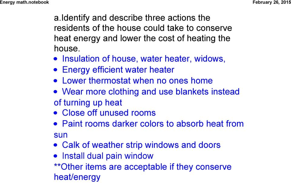 Insulation of house, water heater, widows, Energy efficient water heater Lower thermostat when no ones home Wear more clothing