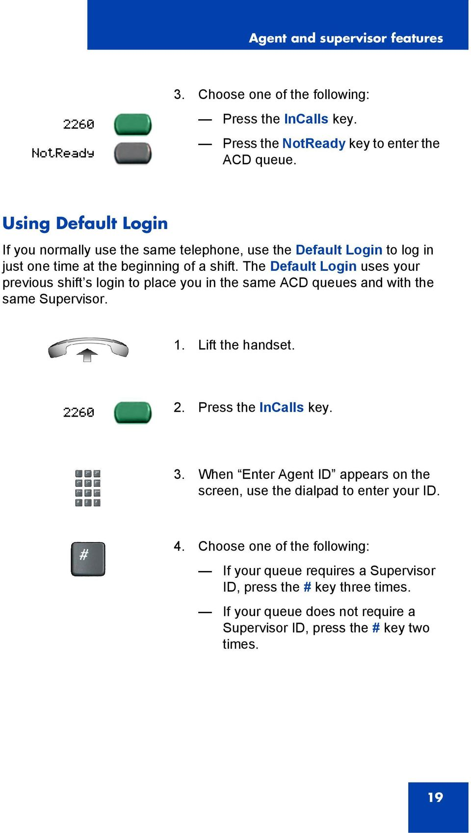 The Default Login uses your previous shift s login to place you in the same ACD queues and with the same Supervisor. 1. Lift the handset. 2. Press the InCalls key. 3.