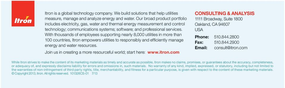 With thousands of employees supporting nearly 8,000 utilities in more than 100 countries, Itron empowers utilities to responsibly and effi ciently manage energy and water resources.