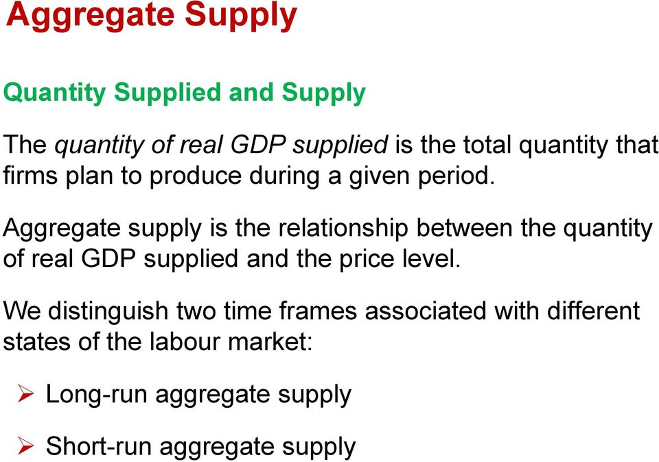 Aggregate supply is the relationship between the quantity of real GDP supplied and the price