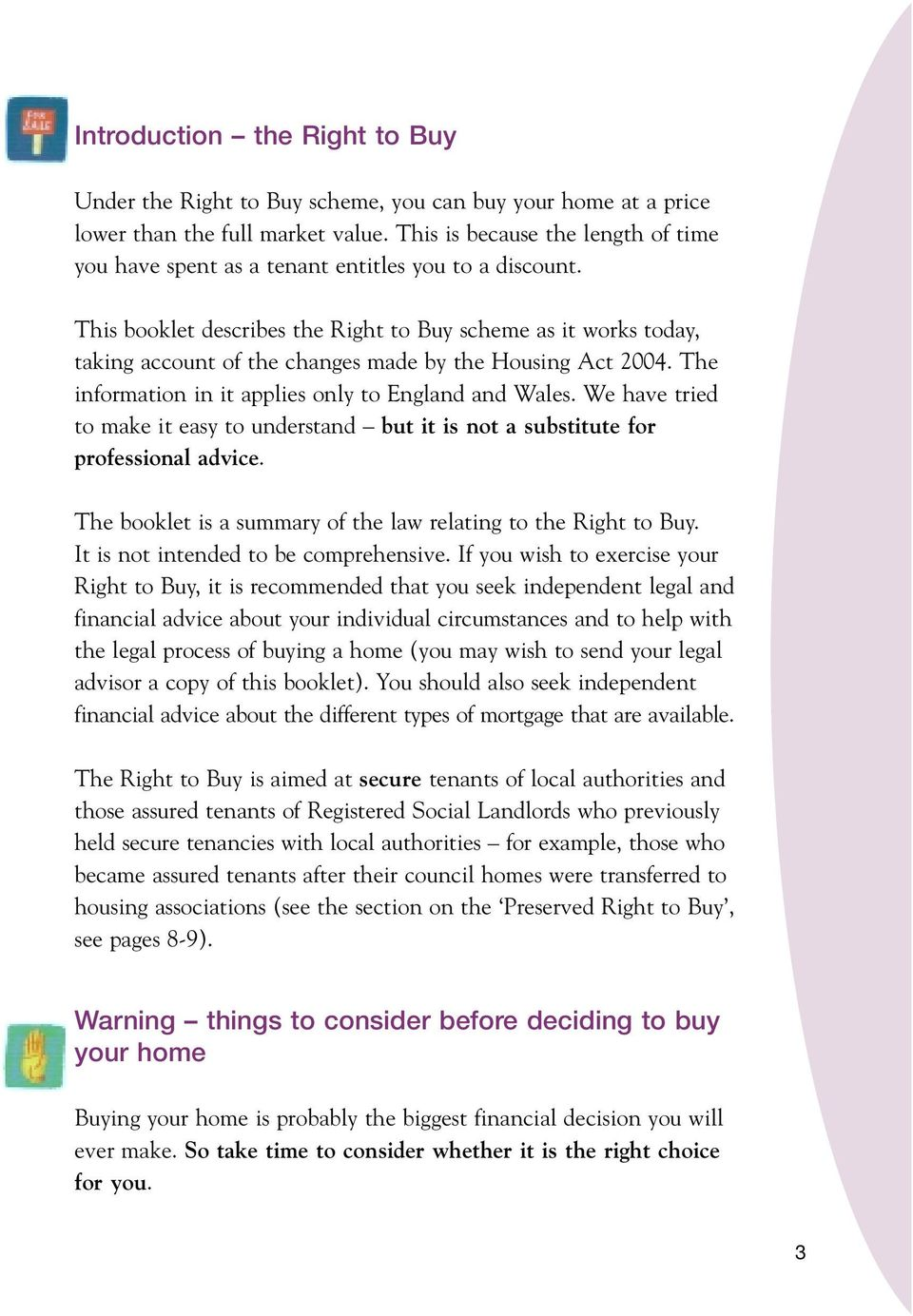 This booklet describes the Right to Buy scheme as it works today, taking account of the changes made by the Housing Act 2004. The information in it applies only to England and Wales.