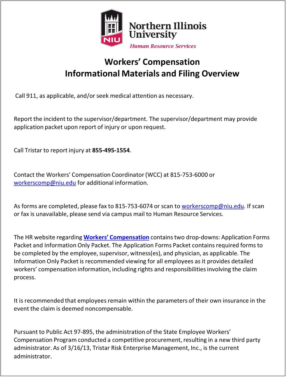 Contact the Workers Compensation Coordinator (WCC) at 815-753-6000 or workerscomp@niu.edu for additional information. As forms are completed, please fax to 815-753-6074 or scan to workerscomp@niu.edu. If scan or fax is unavailable, please send via campus mail to Human Resource Services.