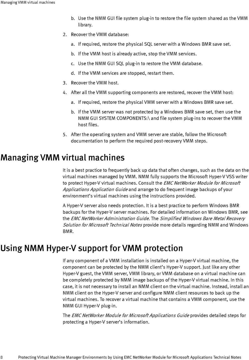 tabase. d. If the VMM services are stopped, restart them. 3. Recover the VMM host. Managing VMM virtual machines 4. After all the VMM supporting components are restored, recover the VMM host: a.