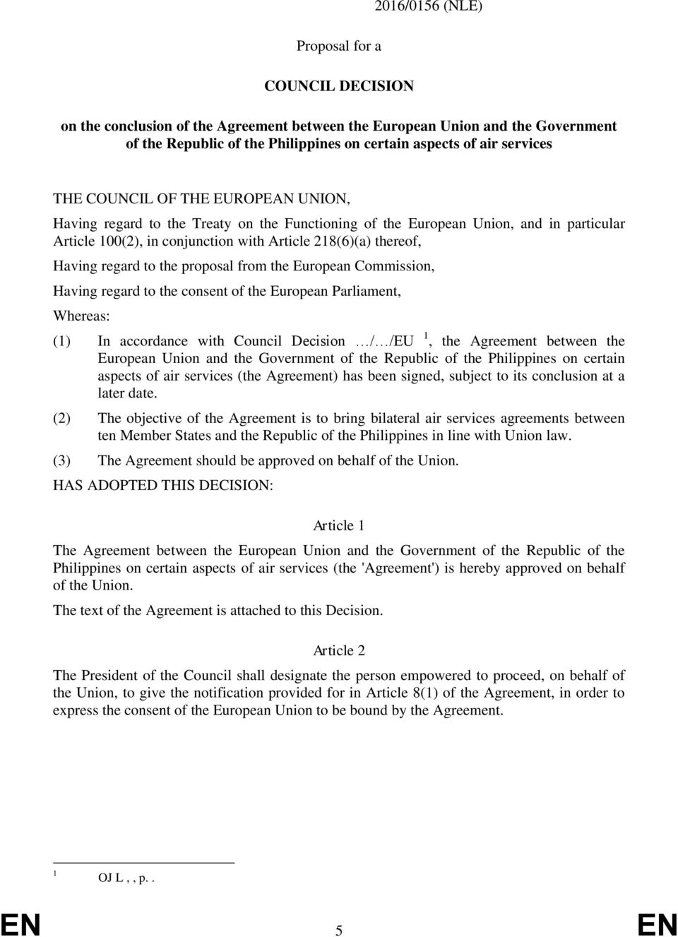 to the proposal from the European Commission, Having regard to the consent of the European Parliament, Whereas: (1) In accordance with Council Decision / /EU 1, the Agreement between the European